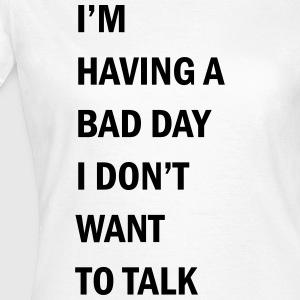 I'm having a bad day I don't want to talk T-Shirts - Women's T-Shirt