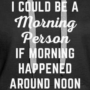 Could Be Morning Person Funny Quote Hoodies & Sweatshirts - Women's Premium Hoodie