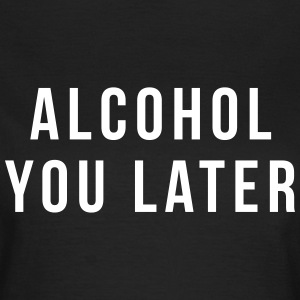 Alcohol you later T-Shirts - Frauen T-Shirt
