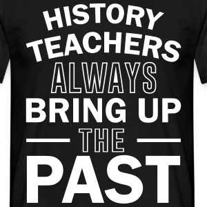 History Teachers Always Bring Up The Past T-Shirts - Men's T-Shirt