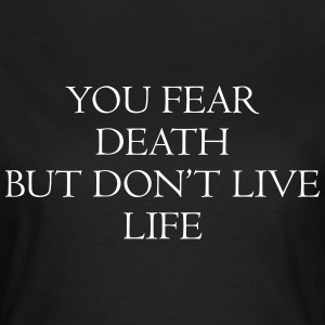You fear death but don't live life Tee shirts - T-shirt Femme