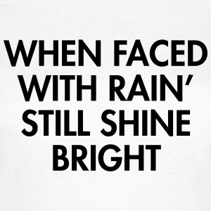 When faced with rain still shine bright T-shirts - Vrouwen T-shirt