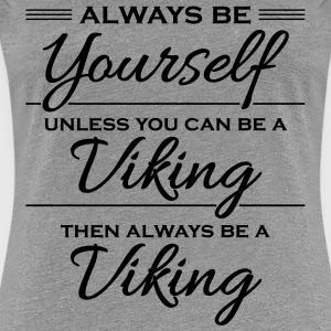 Always be yourself, unless you can be a viking Magliette - Maglietta Premium da donna