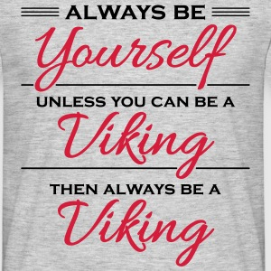 Always be yourself, unless you can be a viking Magliette - Maglietta da uomo