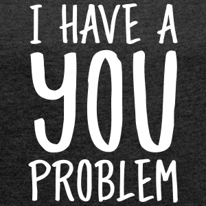 I Have A You Problem T-shirts - T-shirt med upprullade ärmar dam