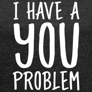 I Have A You Problem T-skjorter - T-skjorte med rulleermer for kvinner