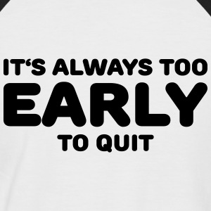 It's always too early to quit T-Shirts - Men's Baseball T-Shirt