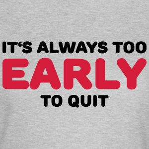 It's always too early to quit T-shirts - Vrouwen T-shirt