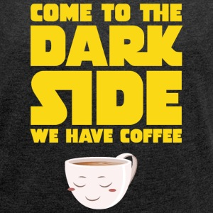 Come To The Dark Side - We Have Coffee T-Shirts - Women's T-shirt with rolled up sleeves