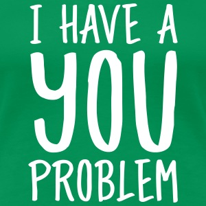 I Have A You Problem T-skjorter - Premium T-skjorte for kvinner