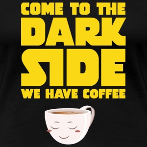 Come To The Dark Side - We Have Coffee T-shirts - Dame premium T-shirt