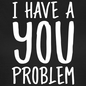 I Have A You Problem Tee shirts - T-shirt Femme