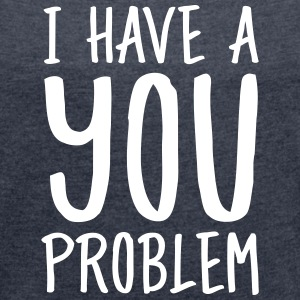 I Have A You Problem T-Shirts - Frauen T-Shirt mit gerollten Ärmeln
