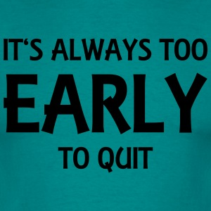 It's always too early to quit T-Shirts - Men's T-Shirt