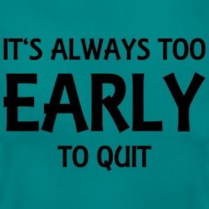 It's always too early to quit T-Shirts - Women's T-Shirt