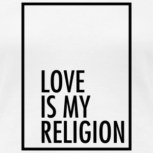 Love Is My Religion T-Shirts - Women's Premium T-Shirt