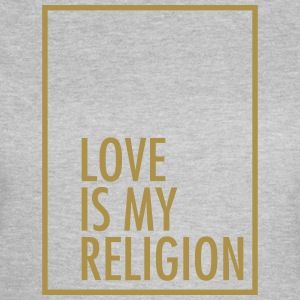 Love Is My Religion T-shirts - Vrouwen T-shirt