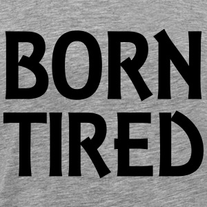 Born tired T-Shirts - Men's Premium T-Shirt