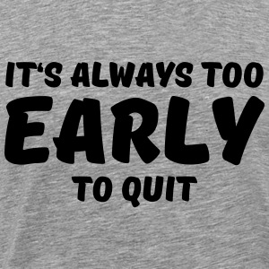 It's always too early to quit T-Shirts - Men's Premium T-Shirt