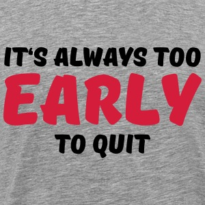It's always too early to quit Tee shirts - T-shirt Premium Homme