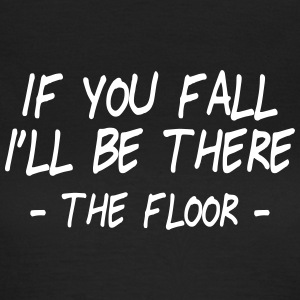 if you fall I'll be there - the floor 2 T-Shirts - Women's T-Shirt