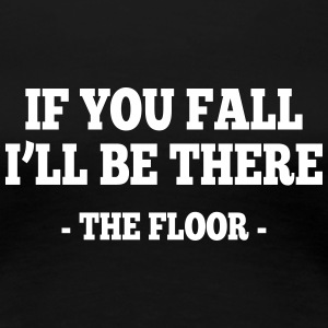 if you fall I'll be there - the floor 1 T-Shirts - Women's Premium T-Shirt