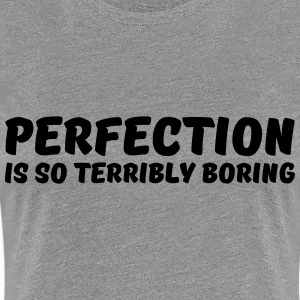 Perfection is so terribly boring T-skjorter - Premium T-skjorte for kvinner