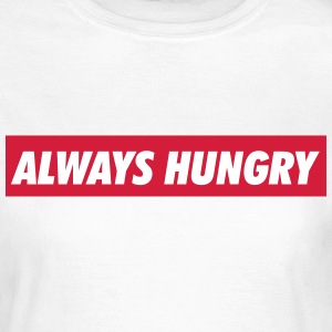 Always hungry T-shirts - Vrouwen T-shirt