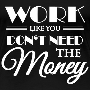 Work like you don't need the money T-shirts - Vrouwen Premium T-shirt