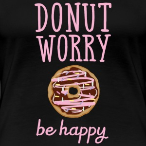 Donut Worry - Be Happy T-Shirts - Frauen Premium T-Shirt