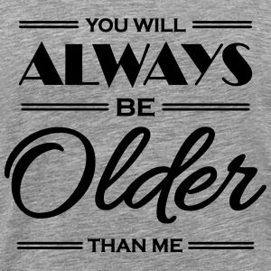 You will always be older than me T-Shirts - Men's Premium T-Shirt