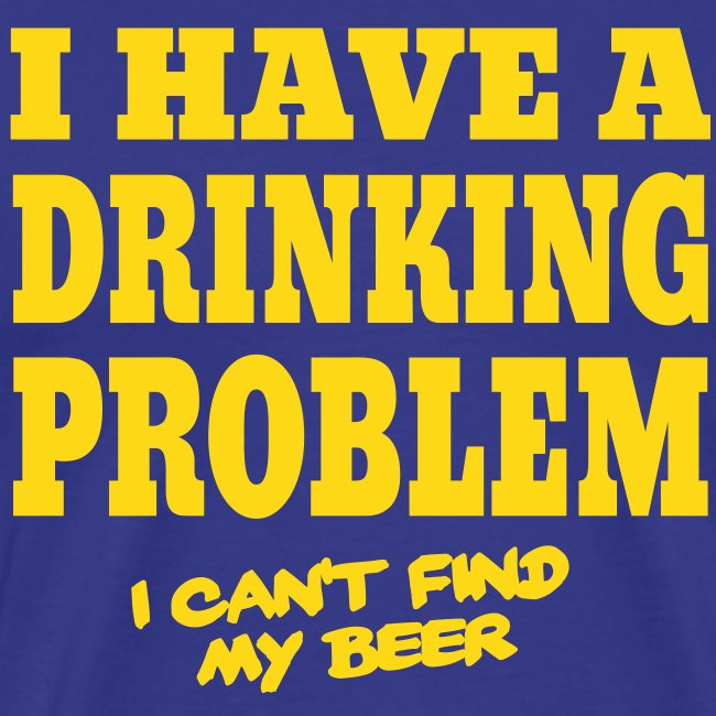 Funny shirt Drinking problem