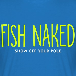 Fish Naked Show Off Your Pole T-Shirts - Men's T-Shirt