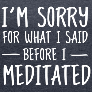 Sorry for what I said before I meditated T-Shirts - Women's T-shirt with rolled up sleeves