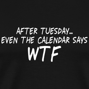 after tuesday wtf II T-Shirts - Men's Premium T-Shirt