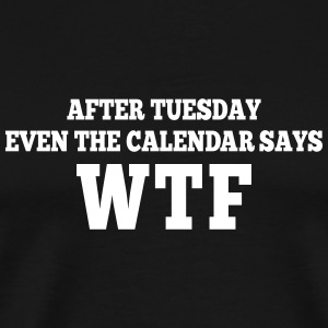after Tuesday even the calendar says wtf T-Shirts - Men's Premium T-Shirt