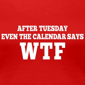 after Tuesday even the calendar says wtf T-Shirts - Women's Premium T-Shirt