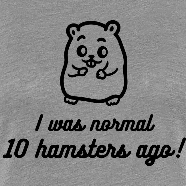 """I was normal 10 hamsters ago"" naisten premium t-paita"