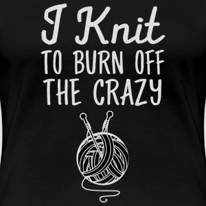 I Knit - To Burn Off The Crazy T-Shirts - Women's Premium T-Shirt