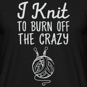 I Knit - To Burn Off The Crazy Tee shirts - T-shirt Homme