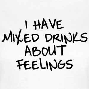 I have mixed drinks about feelings T-Shirts - Frauen T-Shirt