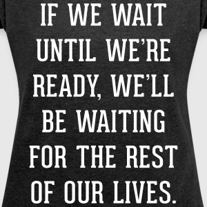 Wait Until Ready Quote T-shirts - Vrouwen T-shirt met opgerolde mouwen