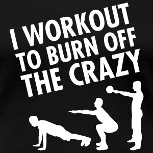 I Workout To Burn Off The Crazy Koszulki - Koszulka damska Premium