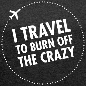 I Travel To Burn Off The Crazy T-Shirts - Women's T-shirt with rolled up sleeves