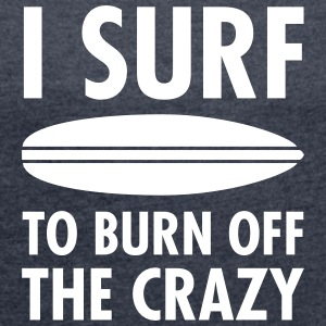 I Surf To Burn Off The Crazy T-Shirts - Women's T-shirt with rolled up sleeves