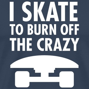 I Skate To Burn Off The Crazy T-Shirts - Men's Premium T-Shirt