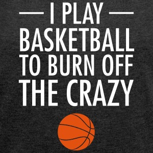 I Play Basketball To Burn Off The Crazy T-Shirts - Women's T-shirt with rolled up sleeves