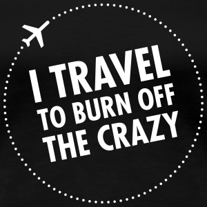 I Travel To Burn Off The Crazy T-shirts - Vrouwen Premium T-shirt