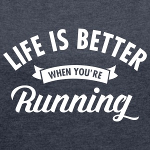 Life Is Better When You're Running T-Shirts - Frauen T-Shirt mit gerollten Ärmeln