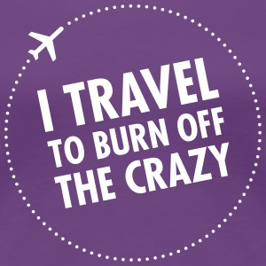 I Travel To Burn Off The Crazy Tee shirts - T-shirt Premium Femme